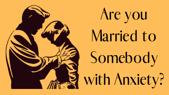 Are you Married to Somebody with Anxiety? A Must Read