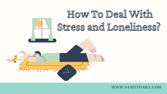 How To Deal with Stress and Loneliness? 10 Important Ways