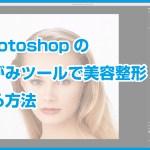 Photoshopのゆがみツールで美容整形する方法