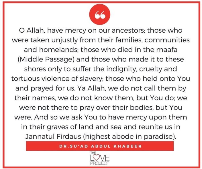 O Allah, have mercy on our ancestors; those who were taken unjustly from their families, communities and homelands; those who died in the maafa (Middle Passage) and those who made it to these shores only to suffer the indignity, cruelty and tortuous violence of slavery; those who held onto You and prayed for us. Ya Allah, we do not call them by their names, we do not know them, but You do; we were not there to pray over their bodies, but You were. And so we ask You to have mercy upon them in their graves of land and sea and reunite us in Jannatul Firdaus (highest abode in paradise).