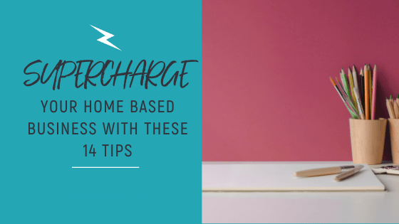 Supercharge your Home Based Business with these 14 Tips