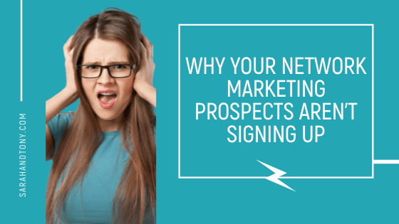 WHY YOUR NETWORK MARKETING PROSPECTS AREN'T SIGNING UP