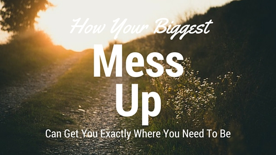 How Your Biggest Mess Up Can Get You Exactly Where You Need To Be