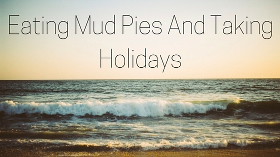 Eating Mud Pies And Taking Holidays