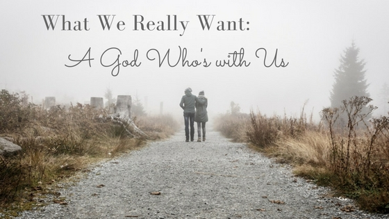 What We Really Want: A God Who's with Us