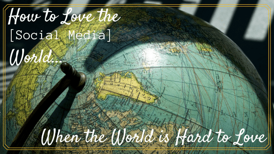 How to Love the [Social Media] World When the World is Hard to Love