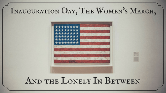 Inauguration Day, The Women's March and the Lonely In Between