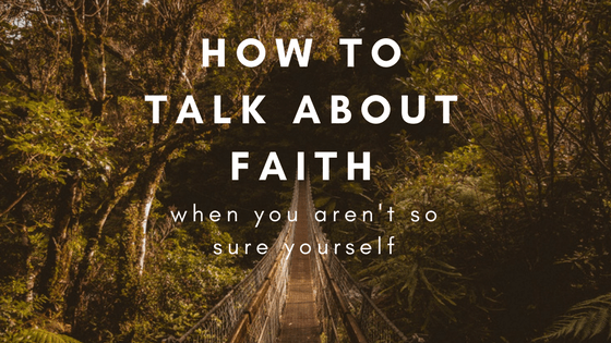 how to talk about faith when you aren t so sure yourself sarah b