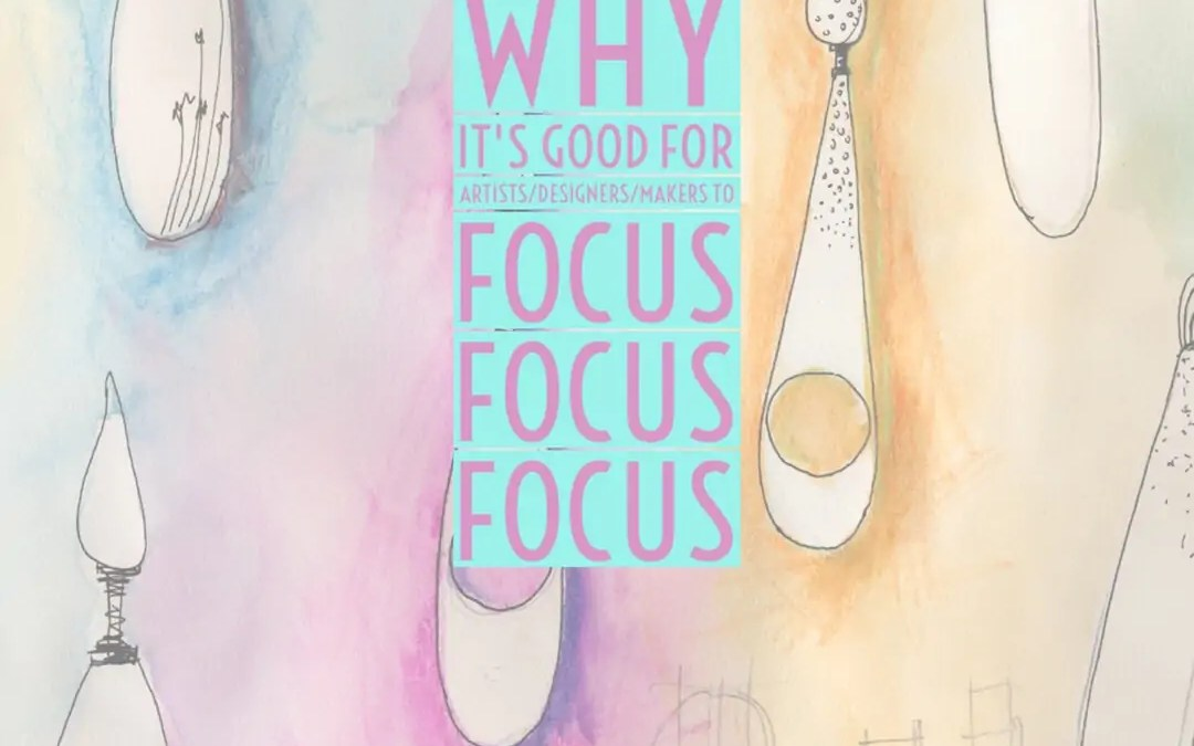 Why Its Good For Artists/Designers/Makers To Focus Focus Focus
