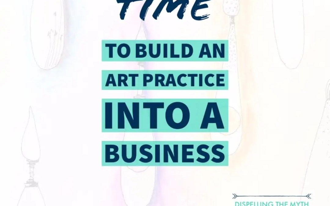 It Takes Time To Build A Successful Art Practice Into A Business!