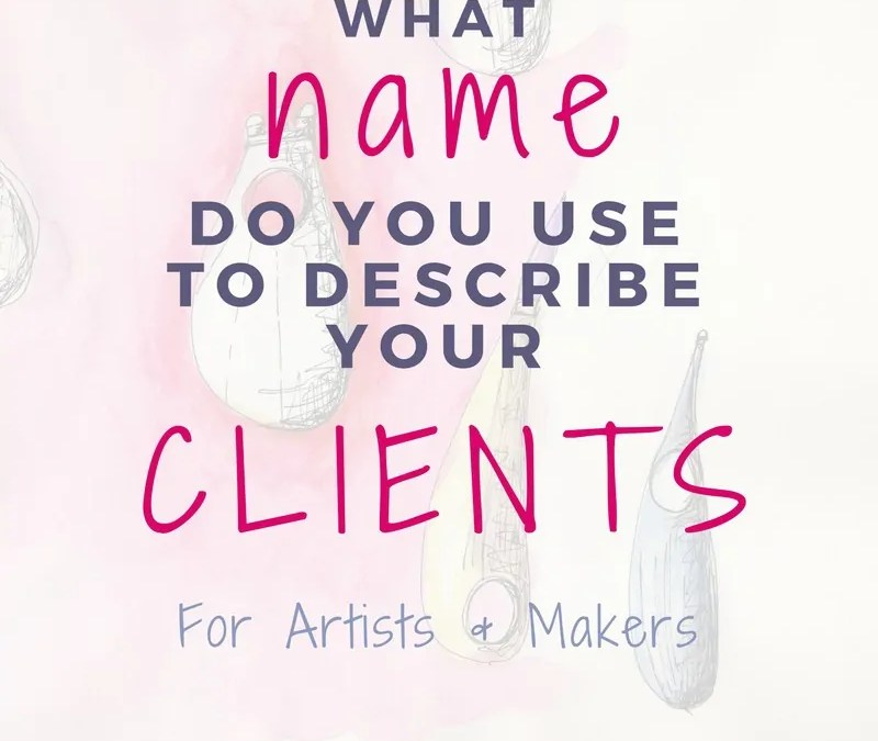 What Name Do You Use To Describe Your Clients For Artists & Makers