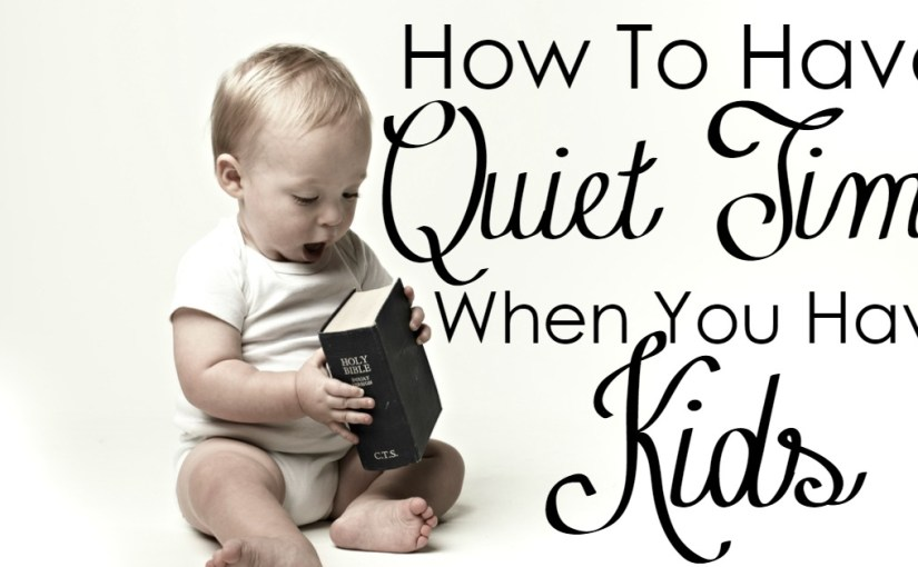 How to Have Quiet Time When You Have Kids – Worshipful Living/ My Memories Of Quiet Times
