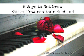 A Wise Woman Builds Her Home: 5 Ways to Not Grow Bitter Towards Your Husband