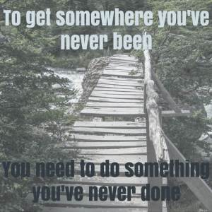 To get somewhere you've never been