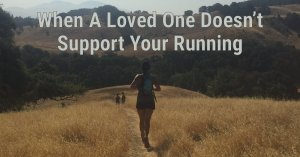 loved ones dont support your running