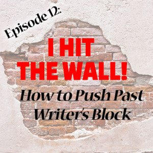 Episode 12: I Hit the Wall! How to Push Past Writer's Block