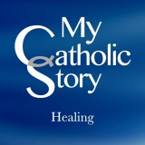 VIDEO: My Catholic Story – Healing