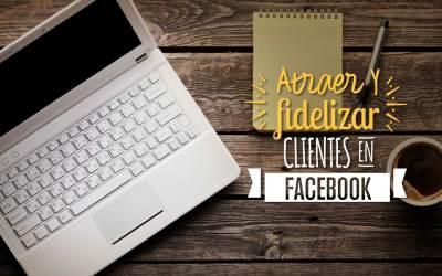 Estrategias para atraer y fidelizar clientes en Facebook