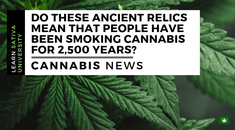 Do these Ancient Relics mean that people have been smoking Cannabis for 2,500 years?