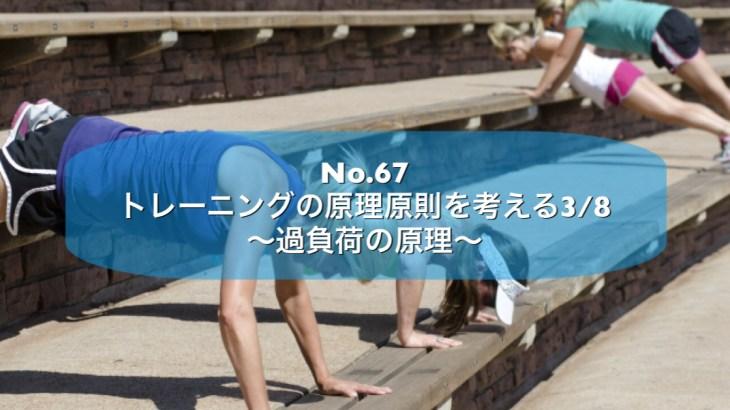 No.67 トレーニングの原理原則を考える 3/8 〜過負荷の原理〜