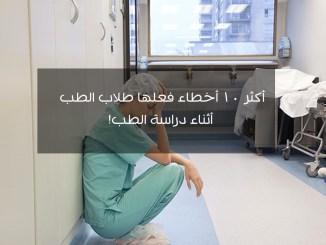 أكثر ١٠ أخطاء فعلها طلاب الطب أثناء دراسة الطب!