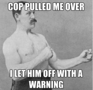 Cop pulled me over. I let him off with a warning. meme