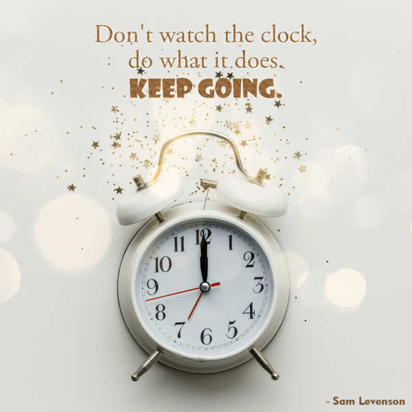 Don't Watch The Clock, Do What It Does. Keep Going.