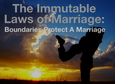 Boundaries protect a marriage:  Immutable Law Of Marriage.