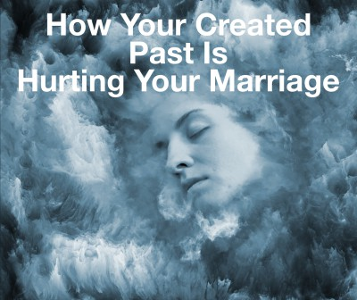 The Created Past Is Hurting Your Marriage