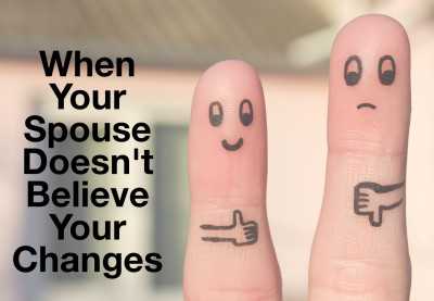 When your spouse doesn't believe you will change or have changed. What to do.