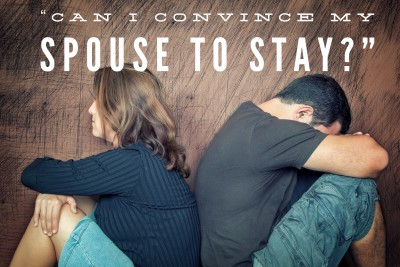 Can I convince my spouse to stay?  Why trying can backfire and what to do instead.