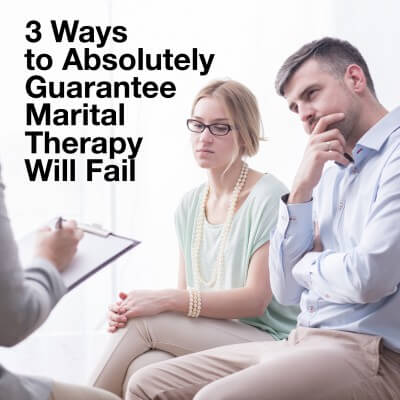 3 ways to absolutely guarantee marital therapy will fail.