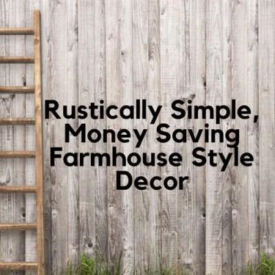 Rustically Simple, Money Saving Farmhouse Style Decor