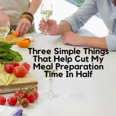 Three Simple Things That Help Cut My Meal Preparation Time In Half