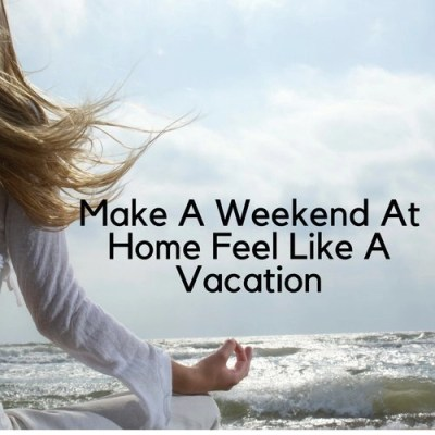 Make A Weekend At Home Feel Like A Vacation