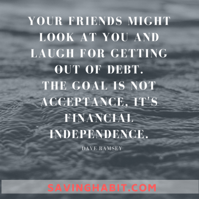 YOUR FRIENDS MIGHT LOOK AT YOU AND LAUGH FOR GETTING OUT OF DEBT. THE GOAL IS NOT ACCEPTANCE, IT'S FINANCIAL INDEPENDENCE, (2)