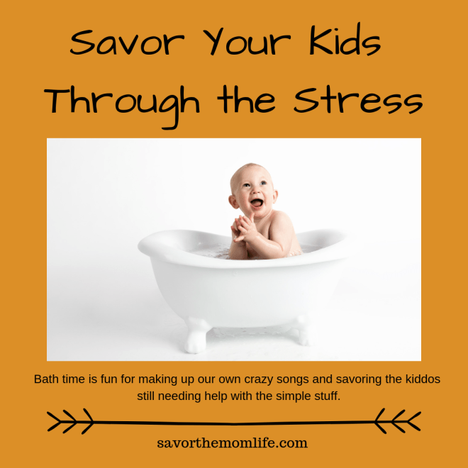 Savor my kids during stressful times. Bath time is fun for making up our own crazy songs and savoring the kiddos still needing help with the simple stuff.