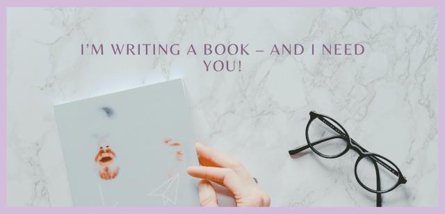 I'm Writing a Book – And I Need You!
