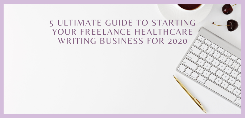 5 Ultimate Guide to Starting Your Freelance Healthcare Writing Business for 2020