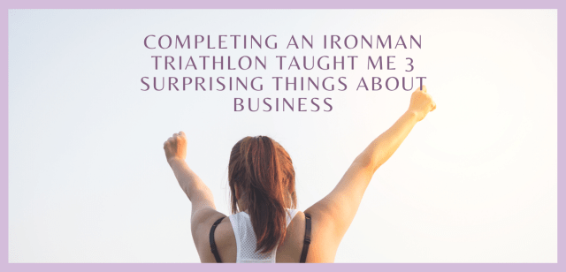 Completing an Ironman Triathlon Taught me 3 Surprising Things About Business