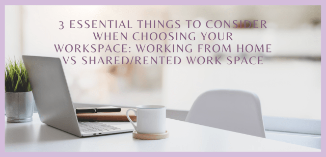 3 Essential Things to Consider When Choosing Your Workspace: Working from Home vs Shared/Rented Work Space