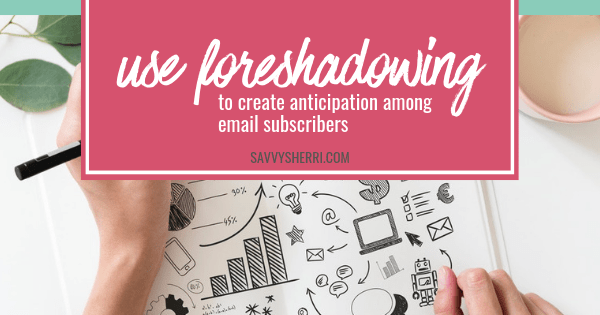 Use foreshadowing to create anticipation among email subscribers