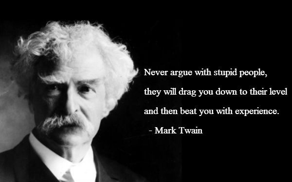 Never argue with a fool... Mark Twain