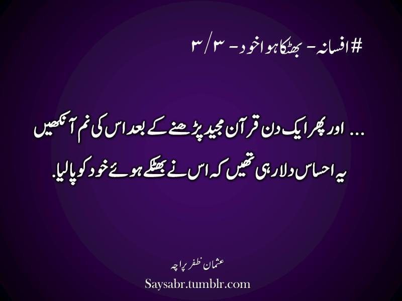"Urdu, quote, #afsana – Bhatka hua khud – 3/3  … aur phir aik din Quran Majeed parhnay kay baad us ki nam aankhein yeh ehsaas dila rahi thein keh us nay bhatkay huay khud ko pa liya.  NB. Get eBook of Usman Zafar Paracha's quotations – ""میرے خیالات"" - http://amzn.to/29gFPKD Join Usman Zafar Paracha on Facebook - https://www.facebook.com/usmanzparacha"