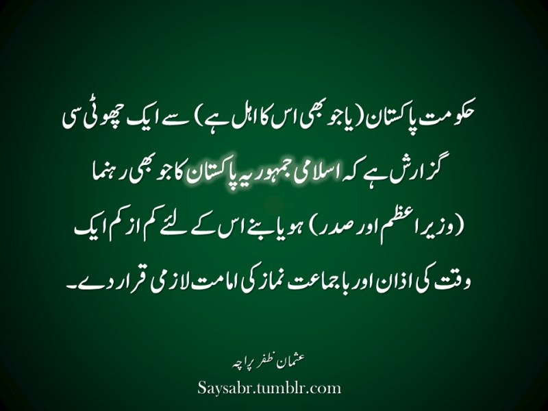 "Hakoomat-e-Pakistan (ya jo bhi is ka ahal hai) say aik chhoti si guzarish hai keh Islami Jamhoria Pakistan ka jo bhi rehnuma (wazeer-e-azam aur sadar) ho ya banay us kay liye kam-az-kam aik waqt ki Azaan aur bajamaat namaz ki Imamat lazmi qarar day.   NB. Get eBook of Usman Zafar Paracha's quotations – ""میرے خیالات"" - http://amzn.to/29gFPKD Join Usman on Facebook - https://www.facebook.com/usmanzparacha"