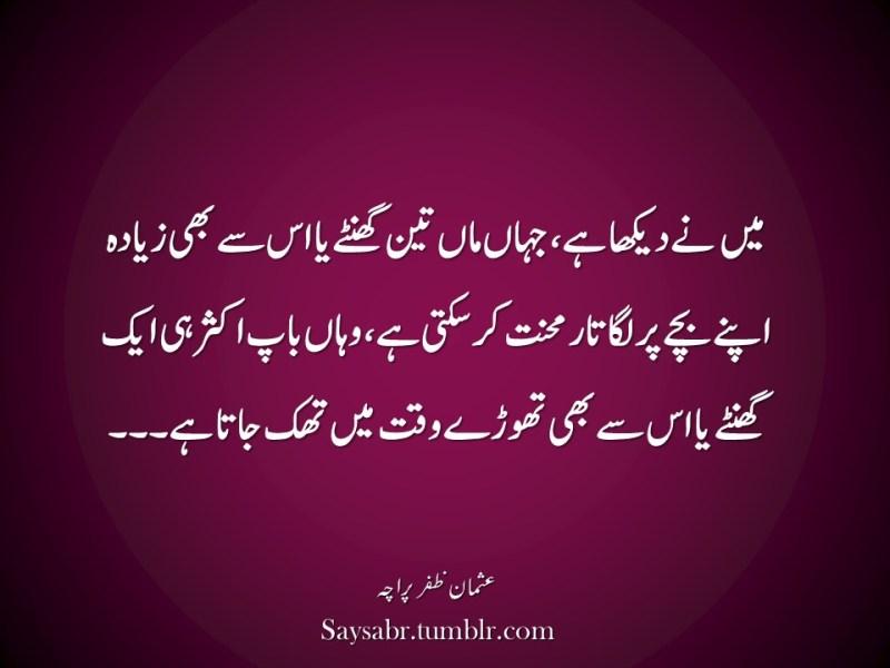 "Mein nay dekha hai, jahaan maan teen ghantay ya is say bhi zyada apnay bachay par lagataar mehnat kar sakti hai, wahaan baap aksar hi aik ghantay ya is say bhi thoray waqt mein thak jata hai…  NB. Get eBook of Usman Zafar Paracha's quotations in Urdu – ""میرے خیالات"" - http://amzn.to/29gFPKD Join Usman on Facebook - https://www.facebook.com/usmanzparacha"