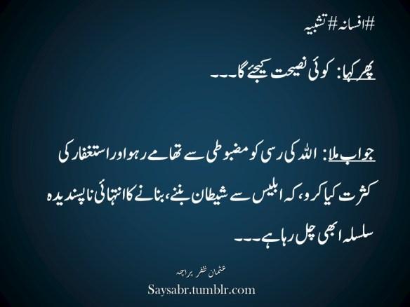 """#afsaana #tashbeehPhir kaha: Koi naseehat kijiye ga…. Jawab mila: ALLAH ki rasi ko mazbooti say thaamay raho aur Istaghfaar ki kasrat kiya karo, keh iblees say shaytaan ban'nay, banaanay ka intehaai napasandeedah silsilah abhi chal raha hai…NB. Get eBook of Usman Zafar Paracha's quotations in Urdu – """"میرے خیالات"""" - http://amzn.to/29gFPKD Join Usman on Facebook - https://www.facebook.com/usmanzparacha"""