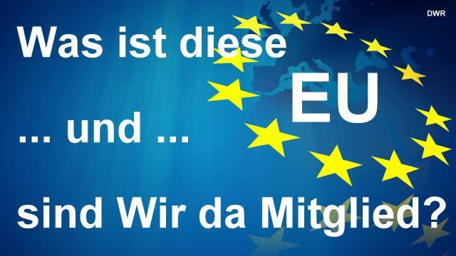 Was ist diese EU … und sind Wir da überhaupt Mitglied?