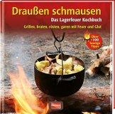 Draußen schmausen: Das Lagerfeuer Kochbuch. Grillen, braten, rösten, garen mit Feuer und Glut -