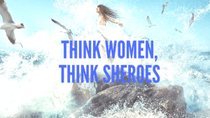 Think women,think SHEROES